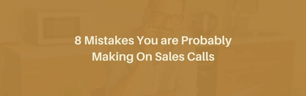 8 Mistakes you are probably making on sales calls