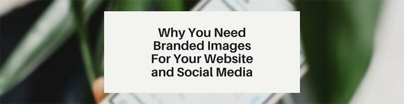 Why you need branded images for your website and social media